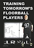 Training Tomorrow's Floorball Players: New and challenging floorball drills (English Edition)