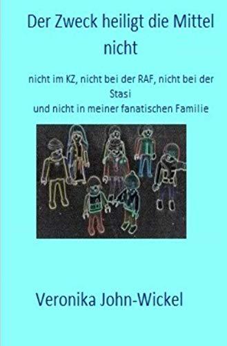 Der Zweck heiligt die Mittel nicht: nicht im KZ, nicht bei der RAF, nicht bei der Stasi und nicht in meiner fanatischen Familie