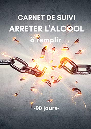 Carnet de suivi ARRETER LALCOOL à remplir - 90 jours: Objectif 90 jours pour arrêter de boire de lalcool - Méthode Simple avec un tableau de ... | Carnet pré-rempli | Idée de cadeau