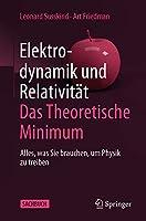Elektrodynamik und Relativitaet: Das theoretische Minimum: Alles, was Sie brauchen, um Physik zu treiben