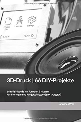 3D-Druck | 66 DIY-Projekte: 66 tolle Modelle mit Funktion & Nutzen! Für Einsteiger und Fortgeschrittene (S/W-Ausgabe)