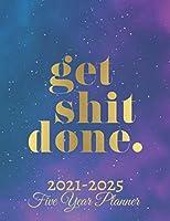 Get Shit Done Five Year Planner 2021-2025: 60 Months Calendar | Monthly Calendar Shedule Organizer| 5 Year Planner and Monthly Calendar Book | 2021-2025 Monthly Planner | Yearly Planner Calendar |Galaxy 5 Years Planner|Motivational Planner 2021-2025