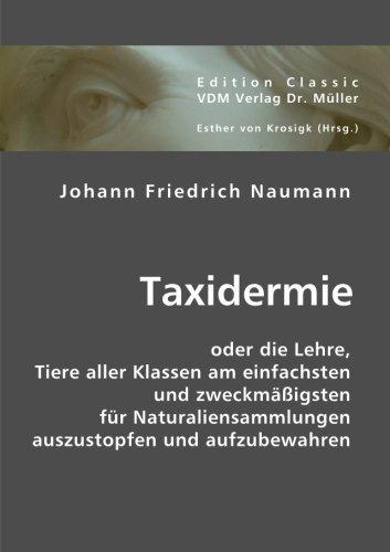 Taxidermie: oder die Lehre, Tiere aller Klassen am einfachsten und zweckmäßigsten für Naturaliensammlungen auszustopfen und aufzubewahren by Johann F Naumann (2007-10-06)