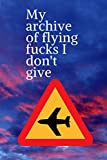 My archive of flying fucks I don't give: Notebook Journal for People Who Love To Travel Funny Perfect Gag Gift For Husband, Wife , Men , women ... adventures, I hated that plane, 120 pages