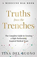Truths from the Trenches: The Complete Guide to Creating a High-Performing, Inspired Medical Team