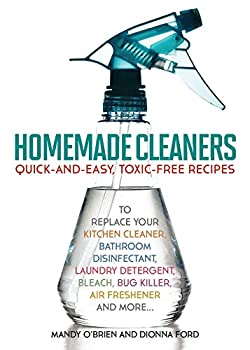 Homemade Cleaners  Quick-and-Easy Toxin-Free Recipes to Replace Your Kitchen Cleaner Bathroom Disinfectant Laundry Detergent Bleach Bug Killer Air Freshener and More