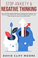 Stop Anxiety & Negative Thinking: Learn through Cognitive Behavioral Therapy how to Master your Emotions, get Productivity Overcome Negativity, Retrain your Brain & improve your Conversation Skills