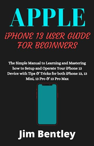 APPLE iPHONE 13 USER GUIDE FOR BEGINNERS: The Simple Manual to Learning and Mastering how to Setup and Operate Your iPhone 13 Device with Tips & Tricks for both iPhone 13, 13 Mini, 13 Pro & 13 Pro Max