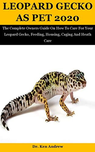 Leopard Gecko As Pet 2020: The Complete Owners Guide On How To Care For Your Leopard Gecko, Feeding, Housing, Caging And Heath Care (English Edition)