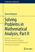 Solving Problems in Mathematical Analysis, Part II: Definite, Improper and Multidimensional Integrals, Functions of Several Variables and Differential Equations (Problem Books in Mathematics)