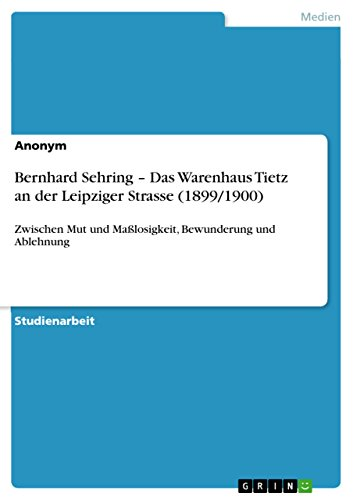 Bernhard Sehring – Das Warenhaus Tietz an der Leipziger Strasse (1899/1900): Zwischen Mut und Maßlosigkeit, Bewunderung und Ablehnung