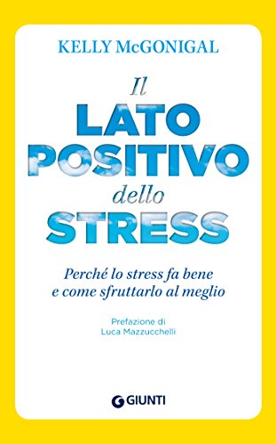 Il lato positivo dello stress: Perché lo stress fa bene e come sfruttarlo al meglio (Saggi Giunti Psicologia)