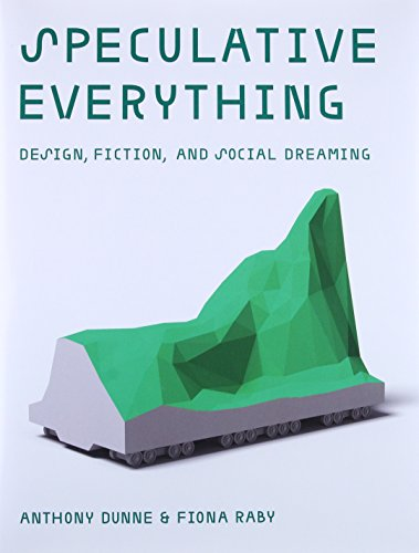 Speculative Everything: Design, Fiction, and Social Dreaming (The MIT Press)