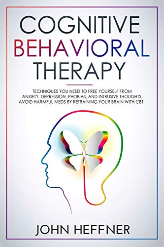 Cognitive Behavioral Therapy: Techniques You Need to Free Yourself from Anxiety, Depression, Phobias, and Intrusive Thoughts. Avoid Harmful Meds by Retraining Your Brain with CBT