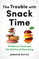 The Trouble With Snack Time: Children's Food and the Politics of Parenting