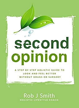 Second Opinion: A Step by Step Holistic Guide to Look and Feel Better Without Drugs or Surgery by [Rob Smith]