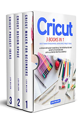CRICUT: 3 BOOK IN 1: Cricut Maker For Beginners, Design Space, Project Ideas. A Step-By-Step Guide To Master All The Potentialities And Secret Of Your ... Practical Examples (English Edition)