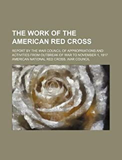 The Work of the American Red Cross; Report by the War Council of Appropriations and Activities from Outbreak of War to Nov...