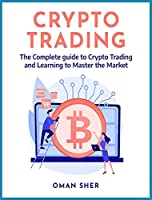 Crypto Trading: The Complete guide to Crypto Trading and Learning to Master the Market