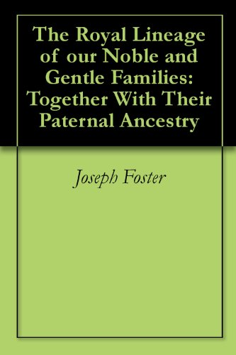 The Royal Lineage of our Noble and Gentle Families: Together With Their Paternal Ancestry (English Edition)