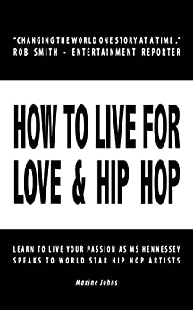 [Maxine Johns]のHOW TO LIVE FOR LOVE & HIP HOP: Learn to Live Your Passion as Ms. Hennessey Speaks to World Star Hip Hop Artists (English Edition)