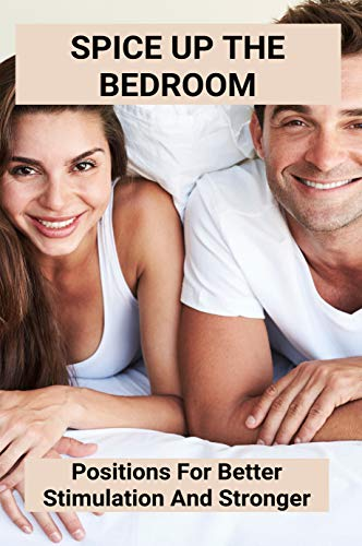 Spice Up The Bedroom: Positions For Better Stimulation And Stronger: sex knowledge book (English Edition)