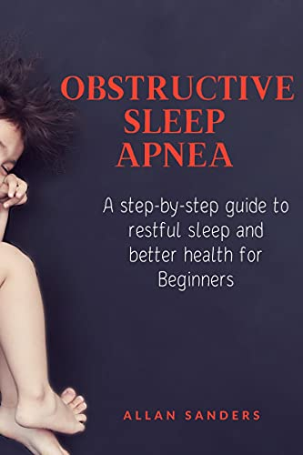 Obstructive Sleep Apnea : A step-by-step guide to restful sleep and better health for Beginners (English Edition)