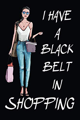 I Have A Black Belt In Shopping: Gifts For Women Who Love Shopping, Shopaholic Girls Gift, Blank Lined Notebook.