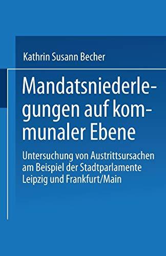 Mandatsniederlegungen auf kommunaler Ebene: Untersuchung Von Austrittsursachen Am Beispiel Der Stadtparlamente Leipzig Und Frankfurt/Main (German Edition)