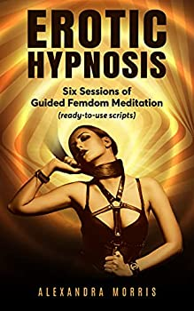 Erotic Hypnosis   Six Sessions of Guided Femdom Meditation  ready-to-use scripts   Guided Meditations For a Thriving Sex Life Book 2