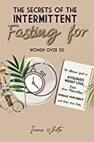 The Secrets of the Intermittent Fasting for Women Over 50: The Ultimate Guide to Accelerate Weight Loss, Reset Your Metabolism, Increase Your Energy and Detox Your Body. June 2021 Edition -