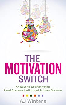 The Motivation Switch:  77 Ways to Get Motivated, Avoid Procrastination, and Achieve Success by [AJ Winters]