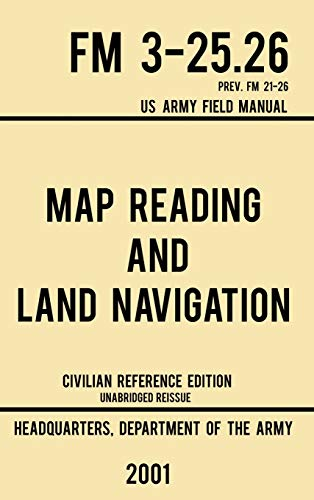 Map Reading And Land Navigation - FM 3-25.26 US Army Field Manual FM 21-26 (2001 Civilian Reference Edition): Unabridged Manual On Map Use, ... Release) (Military Outdoors Skills, Band 4)