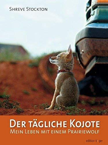 Der tägliche Kojote: Mein Leben mit einem Prairiewolf. Eine wahre Geschichte über Liebe, Freiheit und Vertrauen