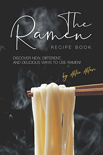 The Ramen Recipe Book: Discover New, Different, And Delicious Ways to Use Ramen!