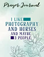 Prayer Journal I Like Photography And Horses And Maybe 3 People Nice: Prayerful Planner, Dayspring Journals, Devotional Journals,Women / Teen Girl, Top Womens Gifts