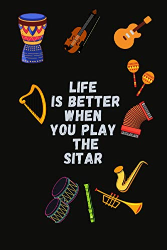 Life is better when you play the sitar: sitar Notebook Journal For Women Girls and boys who loves sitar: 6 x 9 inch 100 pages