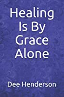 Healing Is By Grace Alone 1973160862 Book Cover