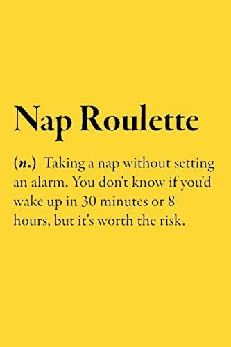 Nap Roulette (n.) Taking a nap without setting an alarm. You don't know if you'd wake up in 30 minutes or 8 hours, but it's worth: Blank Lined Funny ... 110 Pages 6 x 9 inches Sarcastic One Liners