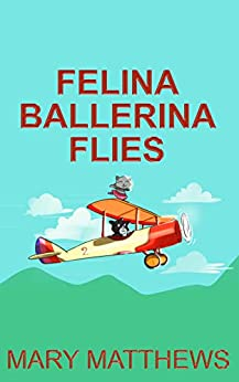 Felina Ballerina Flies (Book 3) by [Mary Matthews]