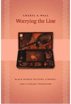 [Worrying the Line: Black Women Writers, Lineage, and Literary Tradition] (By: Cheryl A. Wall) [published: February, 2005]