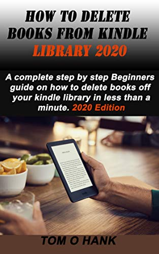 HOW TO DELETE BOOKS FROM KINDLE LIBRARY 2020: A complete step by step Beginners guide on how to delete books off your kindle library in less than a minute. 2020 Edition