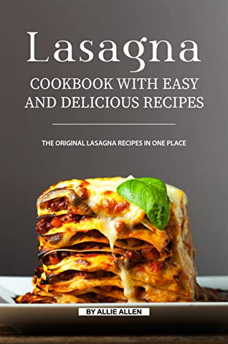 Lasagna Cookbook with Easy and Delicious Recipes: The Original Lasagna Recipes in One Place