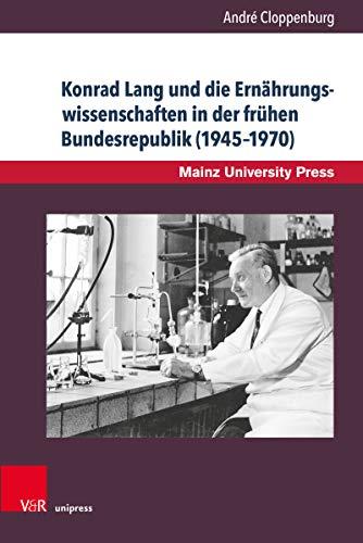 Konrad Lang und die Ernährungswissenschaften in der frühen Bundesrepublik (1945–1970): Ein Beitrag zur Mainzer Universitätsgeschichte (Beiträge zur Geschichte der Universität Mainz. Neue Folge)