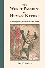 The Worst Passions of Human Nature: White Supremacy in the Civil War North (A Nation Divided: Studies in the Civil War Era)