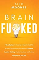 Brain Fu*ked: 7-Step System to Stopping a Negative Self-Talk Mindset That Is Hurting Your Mind and Guiding Positive Thinking, Positive Emotions, and Positive Discipline to Your Life Front Cover