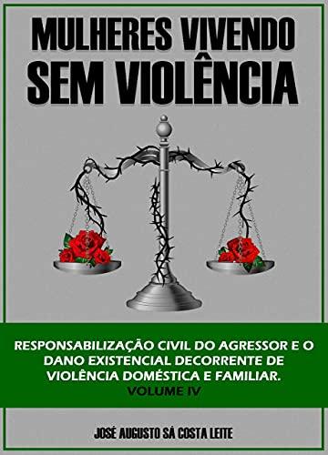 MULHERES VIVENDO SEM VIOLÊNCIA : RESPONSABILIZAÇÃO CIVIL DO AGRESSOR E O DANO EXISTENCIAL DECORRENTE DE VIOLÊNCIA DOMÉSTICA E FAMILIAR por [JOSÉ  AUGUSTO SÁ COSTA LEITE]