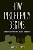 How Insurgency Begins: Rebel Group Formation in Uganda and Beyond (Cambridge Studies in Comparative Politics)