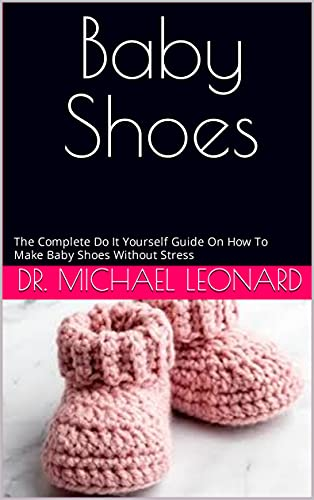Baby Shoes : The Complete Do It Yourself Guide On How To Make Baby Shoes Without Stress (English Edition)