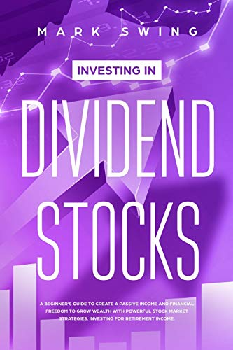 Investing in Dividend Stocks: A Beginner's Guide to Create a Passive Income and Financial Freedom to Grow Wealth with Powerful S